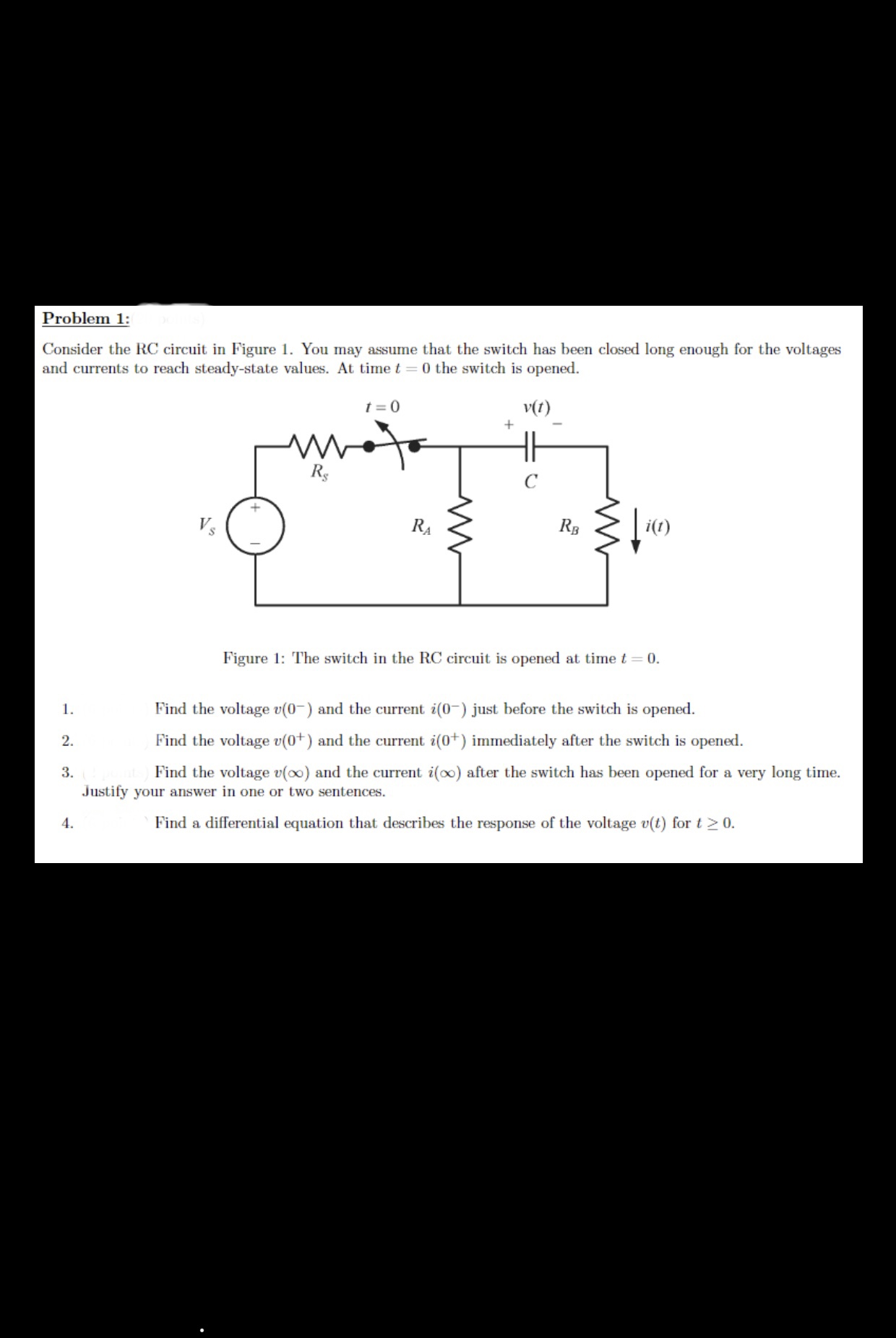 Problem 1: Consider the RC circuit in Figure 1. You may assume that the switch has been closed long enough for the voltages and currents to reach steady-state values. At time t = 0 the switch is opened 0 v(t) Rs i(t) Vs RB RA Figure 1: The switch in the RC circuit is opened at time t 0 Find the voltage v(0 and the current i(0 just before the switch is opened 1. Find the voltage v(0) and the current i(0) immediately after the switch is opened 2 3 Justify your answer in one or two sentences Find the voltage v(oo) and the current i(oo) after the switch has been opened for a very long time. Find a differential equation that describes the response of the voltage v(t) for t 2 0. 4