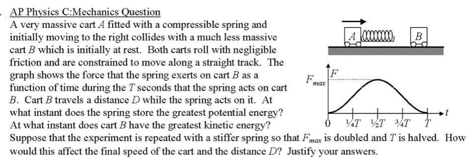 A very massive cart A fitted with a compressible spring and initially moving to the right collides with a much less massive cart B which is initially at rest. Both carts roll with negligible friction and are constrained to move along a straight track. The graph shows the force that the spring exerts on cart B as a function of time during the T seconds that the spring acts on cart B. Cart B travels a distance D while the spring acts on it. At what instant does the spring store the greatest potential energy? At what instant does cart B have the greatest kinetic energy? Suppose that the experiment is repeated with a stiffer spring so that Fmax is doubled and T is halved. How would this affect the final speed of the cart and the distance D? Justify your answers. A 0000000 F. T %T ¾T тах