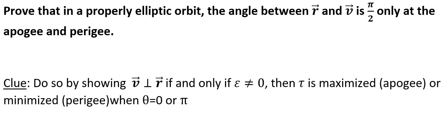 properly elliptic orbit, the angle between 7 and v is only at the Prove that in a 2 apogee and perigee. Clue: Do so by showing v ir if and only if a 0, then T is maximized (apogee) or minimized (perigee)when 0=0 or TT