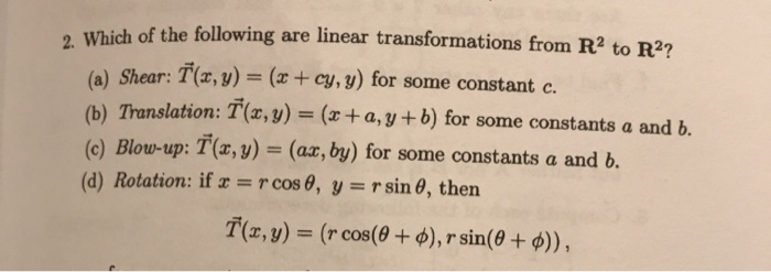 Which of the following are linear transformations from R2 to R2? (a) Shear: T(x, y) = (x+ cy, y) for some constant c. (b) Translation: T(x, y) = (x + a, y + b) for some constantsa and b. (c) Blow-up: T(r, y) = (ax, by) for some constants a and b. (d) Rotation: if r = r cos 0, y = rsin 0, then T(z,y) = (r cos(60 + ), r sin(0 + )),