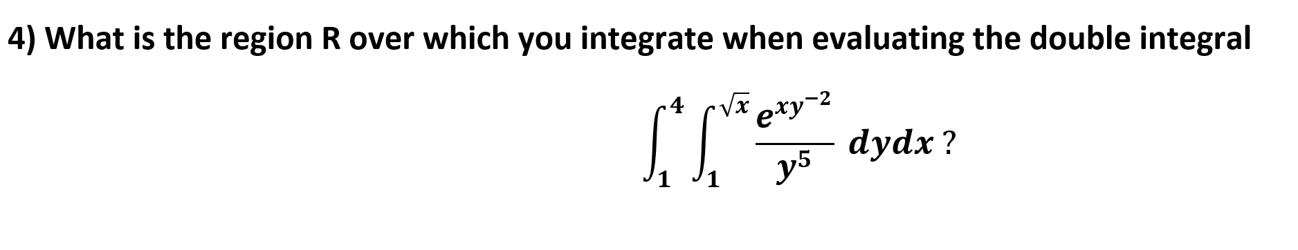 4) What is the region R over which you integrate when evaluating the double integral .4 Vxexy dydx?