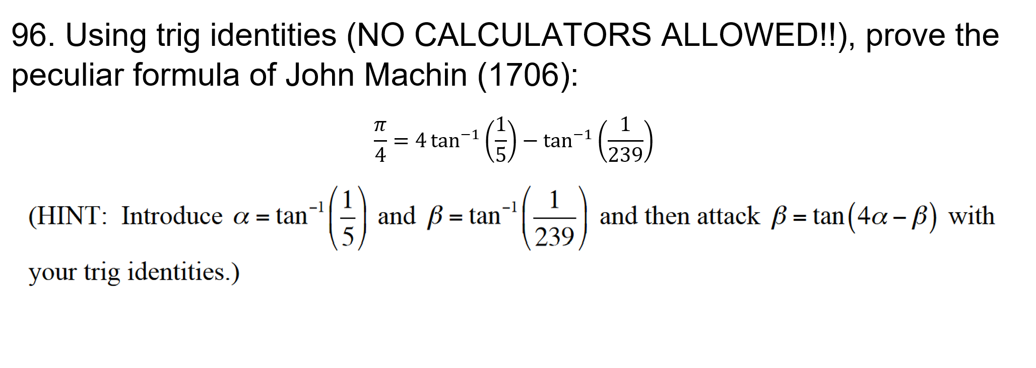 96. Using trig identities (NO CALCULATORS ALLOWED!!), prove the peculiar formula of John Machin (1706): TT -1 = 4 tan-1 4 tan 239 1 and then attack B= tan(4a - B) with 239 -1 and B tan (HINT: Introduce a = tan' = your trig identities.)