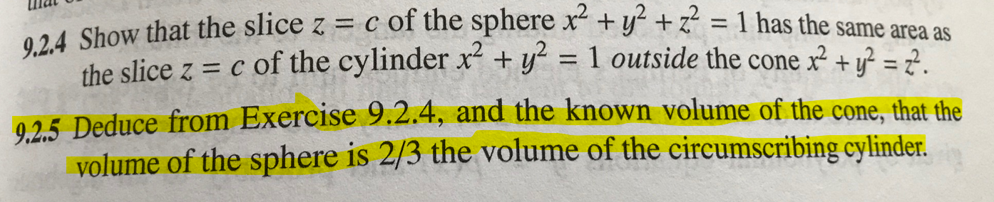 9.2.4 Show that the slice z = c of the sphere x +y +z = 1 has the same area as the slice z c of the cylinder x +y2 1 outside the cone x+y = 2. 025 Deduce from Exercise 9.2.4, and the known volume of the cone, that the volume of the sphere is 2/3 the volume of the circumscribing cylinder