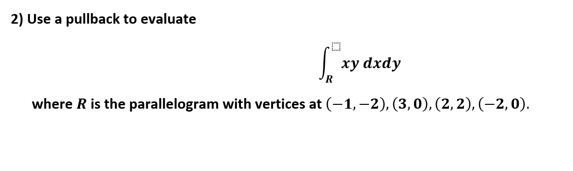 2) Use a pullback to evaluate xy dxdy R where R is the parallelogram with vertices at (-1,-2), (3, 0), (2,2), (-2, 0)