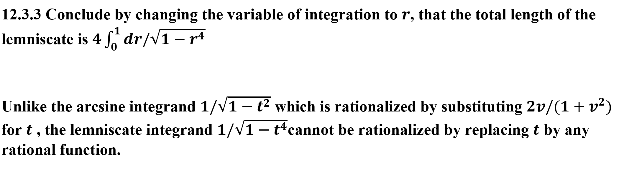 12.3.3 Conclude by changing the variable of integration to r, that the total length of the lemniscate is 4dr/V1 - r4 Unlike the arcsine integrand 1/V1 - t2 which is rationalized by substituting 2v/(1+ v2) for t, the lemniscate integrand 1/V1 - t4cannot be rationalized by replacing t by any rational function.
