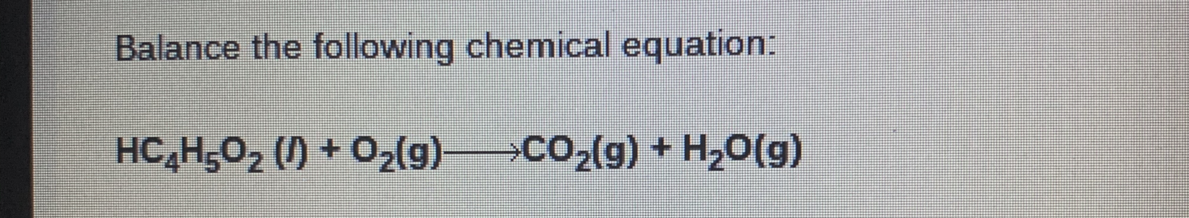 Balance the following chemical equation: HC H5O2 () + 02(g)>CO2(g) + H,0(g)