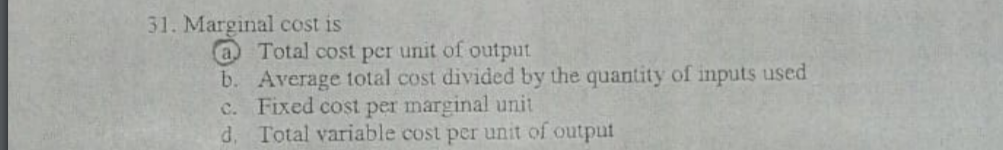 31. Marginal cost is a Total cost per unit of output b. Average total cost divided by the quantity of inputs used c. Fixed cost per marginal unit d. Total variable cost per unit of output