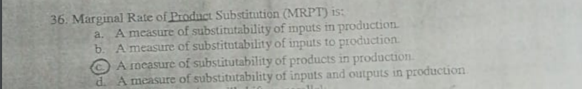 36. Marginal Rate of Product Substitution (MRP a. A measure of substitutability of imputs in production b. A measure of substitutability of inputs to production. A measure of substitutability of products in production. d. A measure of substitutability of inputs and outputs in production