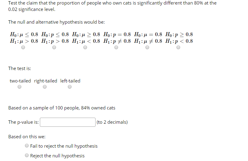 Test the claim that the proportion of people who own cats is significantly different than 80% at the 0.02 significance level. The null and alternative hypothesis would be: Ho:µ < 0.8 Ho:p< 0.8 Ho:µ > 0.8 Ho:p= 0.8 Ho:µ = 0.8 Ho:p > 0.8 H1:µ > 0.8 H1:p > 0.8 H1:µ < 0.8 H1:p 0.8 H1:µ + 0.8 H1:p < 0.8 The test is: two-tailed right-tailed left-tailed Based on a sample of 100 people, 84% owned cats (to 2 decimals) The p-value is: Based on this we: Fail to reject the null hypothesis Reject the null hypothesis