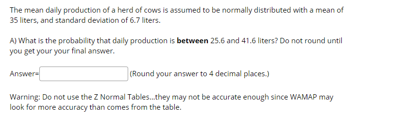The mean daily production of a herd of cows is assumed to be normally distributed with a mean of 35 liters, and standard deviation of 6.7 liters. A) What is the probability that daily production is between 25.6 and 41.6 liters? Do not round until you get your your final answer. (Round your answer to 4 decimal places.) Answer= Warning: Do not use the Z Normal Tables..they may not be accurate enough since WAMAP may look for more accuracy than comes from the table.