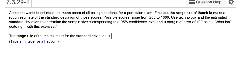 7.3.29-1| Question Help A student wants to estimate the mean score of all college students for a particular exam. First use the range rule of thumb to make a rough estimate of the standard deviation of those scores. Possible scores range from 200 to 1000. Use technology and the estimated standard deviation to determine the sample size corresponding to a 95% confidence level and a margin of error of 100 points. What isn't quite right with this exercise? The range rule of thumb estimate for the standard deviation is N (Type an integer or a fraction.)