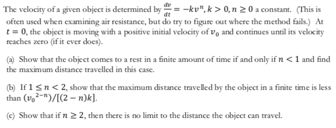 "dv The velocity of a given object is determined by often used when examining air resistance, but do try to figure out where the method fails.) At t 0, the object is moving with a positive initial velocity of vo and continues until its velocity reaches zero (if it ever does). -kv"", k> 0, n 2 0 a constant. (This is (a) Show that the object comes to a rest in a finite amount of time if and only if n < 1 and find the maximum distance travelled in this case (b If 1 sn<2, show that the maximum distance travelled by the object in a finite time is less than (vo2-)/[(2 n)k]. (c) Show that if n 2 2, then there is no limit to the distance the object can travel."