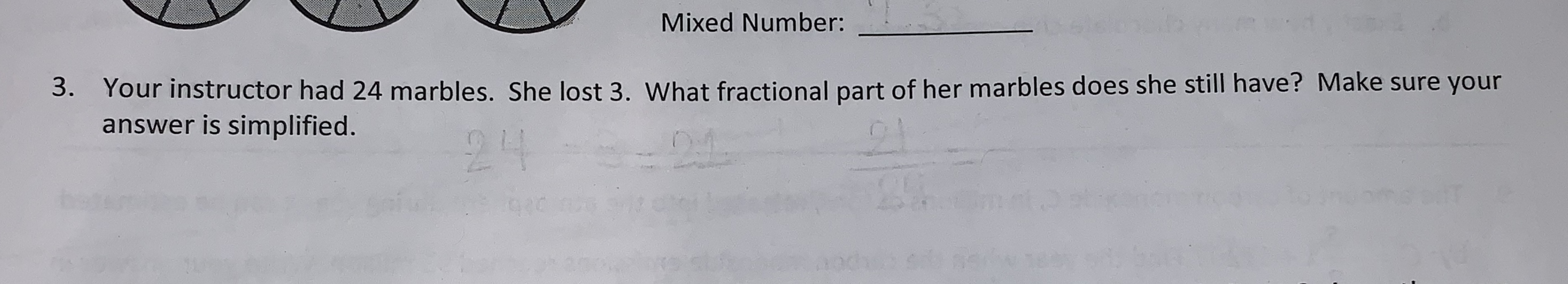 Mixed Number: Your instructor had 24 marbles. She lost 3. What fractional part of her marbles does she still have? Make answer is simplified. 3. 24 24 cte st CN