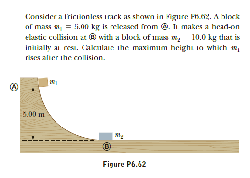 Consider a frictionless track as shown in Figure P6.62. A block of mass m, = 5.00 kg is released from 0. It makes a head-on elastic collision at ® with a block of mass m, = 10.0 kg that is initially at rest. Calculate the maximum height to which m rises after the collision. 5.00 m то Figure P6.62