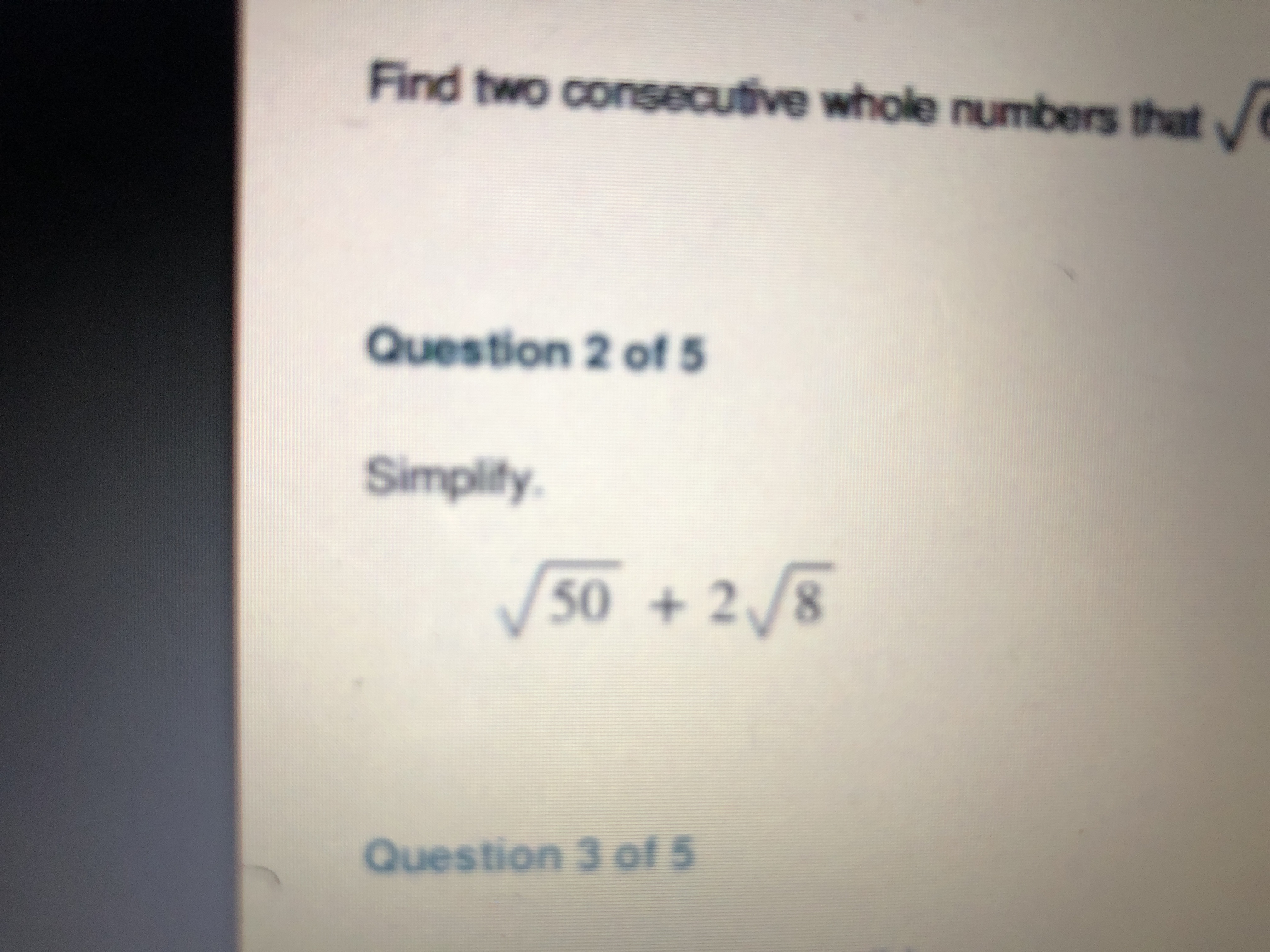 Find two consecutive whole numbers that Question 2 of 5 Simplify 50 +2/8 Question 3 of