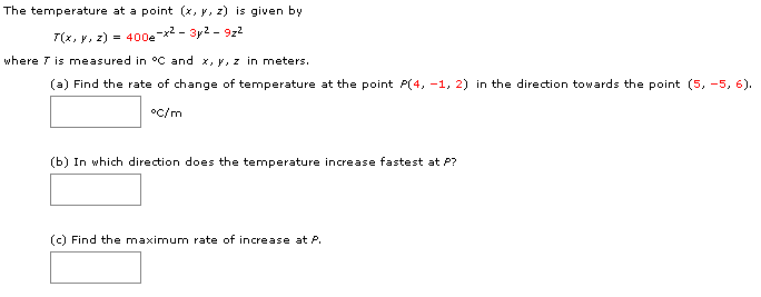 The temperature at a point (x, y, z) is given by 400ex-3y2- 9z2 --_ (x, y, z) where T is measured in °C and x, y, z in meters (a) Find the rate of change of temperature at the point P(4, -1, 2) in the direction towards the point (5, -5, 6) oc/m (b) In which direction does the temperature increase fastest at P? (c) Find the maximum rate of increase at P.