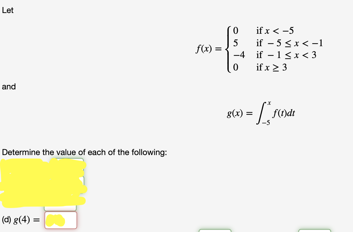 Let if x < -5 if – 5 < x < -1 – 1 < x < 3 if x > 3 f(x) = -4 and х 8(х) — f(t)dt -5 Determine the value of each of the following: (d) g(4) =