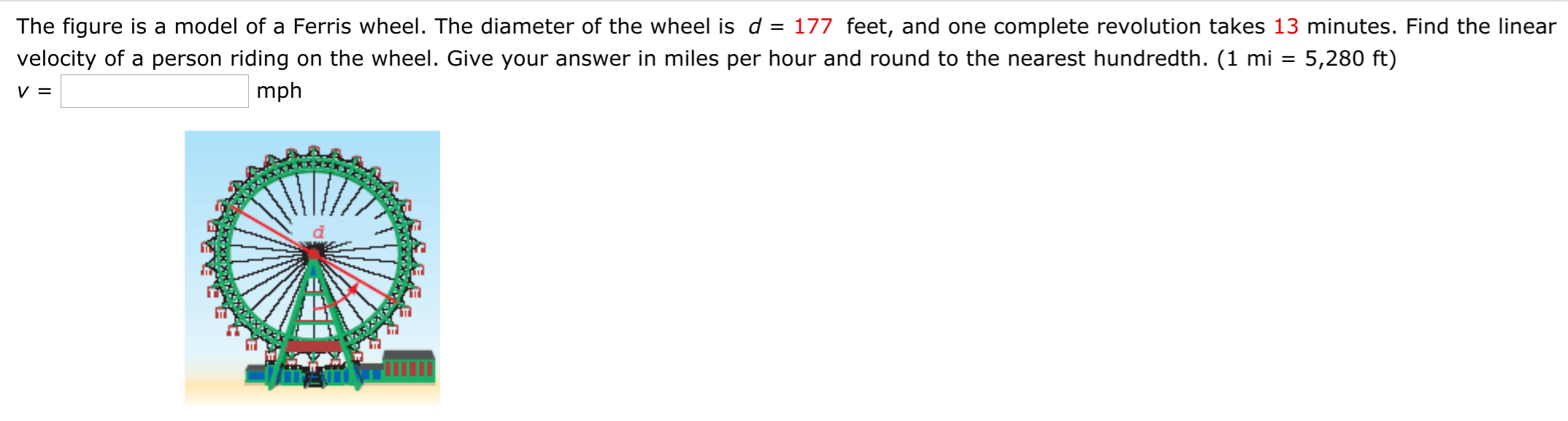 The figure is a model of a Ferris wheel. The diameter of the wheel is d = 177 feet, and one complete revolution takes 13 minutes. Find the linear velocity of a person riding on the wheel. Give your answer in miles per hour and round to the nearest hundredth. (1 mi = 5,280 ft) mph