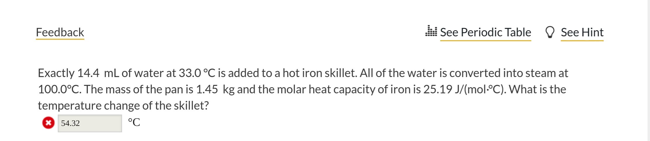 See Periodic Table Feedback See Hint Exactly 14.4 mL of water at 33.0 °C is added to a hot iron skillet. All of the water is converted into steam at 100.0°C. The mass of the pan is 1.45 kg and the molar heat capacity of iron is 25.19 J/(molC). What is the temperature change of the skillet? °C 54.32