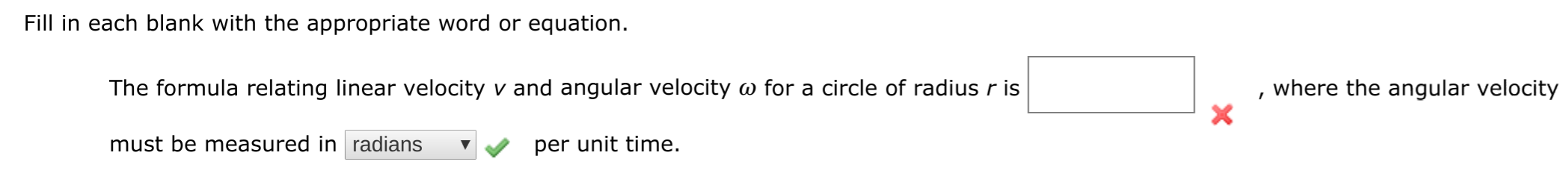 Fill in each blank with the appropriate word or equation where the angular velocity The formula relating linear velocity v and angular velocity w for a circle of radius r is must be measured in radians per unit time.