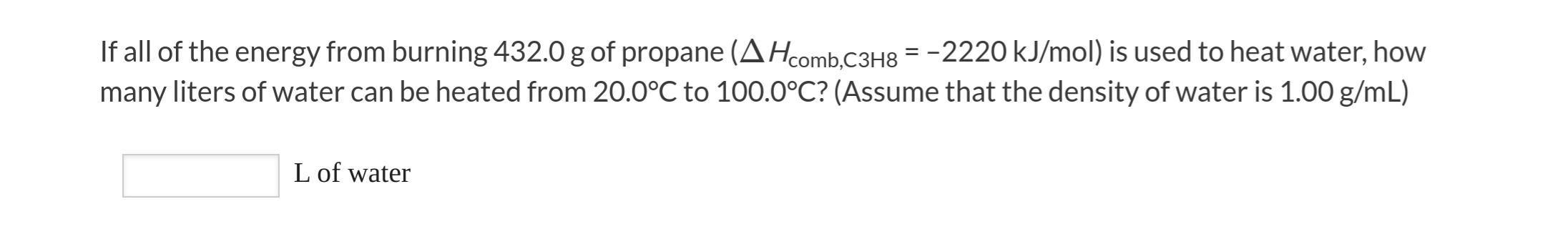 If all of the energy from burning 432.0 g of propane (AHcomb.C3H8 = -2220 kJ/mol) is used to heat water, how many liters of water can be heated from 20.0°C to 100.0°C? (Assume that the density of water is 1.00 g/mL) L of water