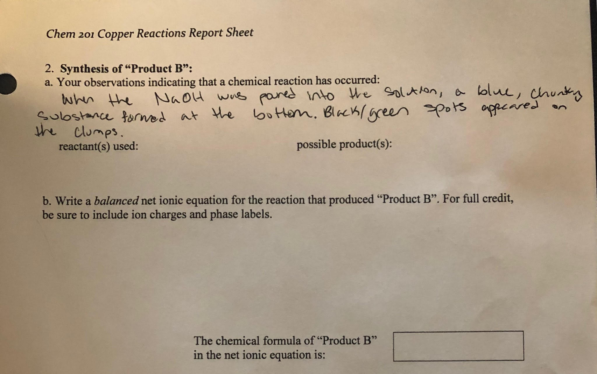 "Chem 201 Copper Reactions Report Sheet 2. Synthesis of ""Product B"": a. Your observations indicating that a chemical reaction has occurred: lolu, chunky wus pared nto We Solt tan the Naou oppeared sHem. Bchgreen pors apperes Sulostance ormed at e he clumps. possible product(s): reactant(s) used: b. Write a balanced net ionic equation for the reaction that produced ""Product B"". For full credit, be sure to include ion charges and phase labels. The chemical formula of ""Product B"" in the net ionic equation is:"