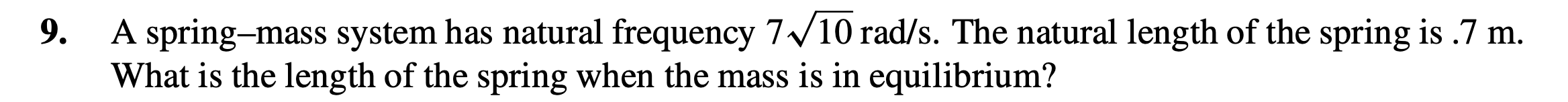 A spring-mass system has natural frequency 7/10 rad/s. The natural length of the spring is .7 m. What is the length of the spring when the mass is in equilibrium? 9.