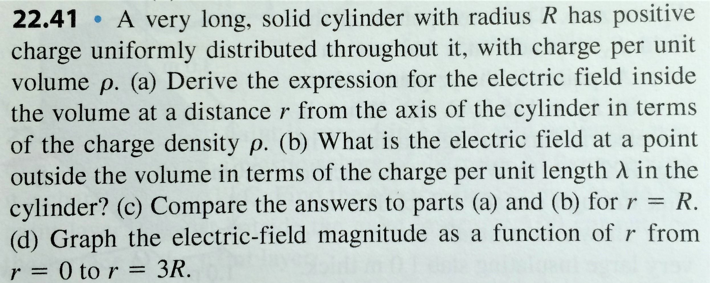 22.41 A very long, solid cylinder with radius R has positive charge uniformly distributed throughout it, with charge per unit volume p. (a) Derive the expression for the electric field inside the volume at a distance r from the axis of the cylinder in terms of the charge density p. (b) What is the electric field at a point outside the volume in terms of the charge per unit length A in the cylinder? (c) Compare the answers to parts (a) and (b) forr = R. (d) Graph the electric-field magnitude as a function of r from 3R. r= 0 to r =
