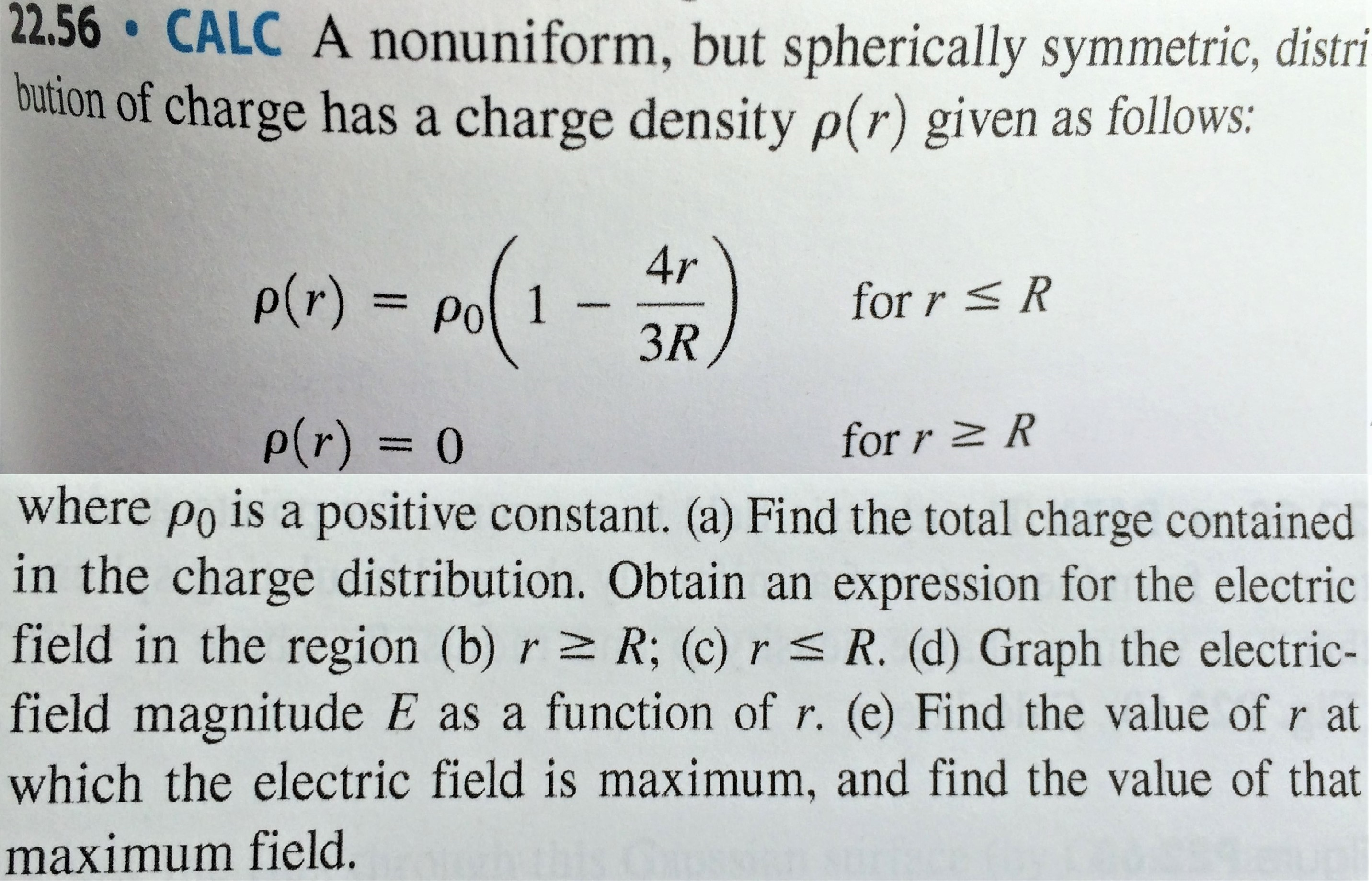 22.56 CALC A nonuniform, but spherically symmetric, distri- bution of charge has a charge density p(r) given as follows: 4r P(r) = A for r R 3R, P(r)= 0 for r R where po is a positive constant. (a) Find the total charge contained in the charge distribution. Obtain an expression for the electric field in the region (b) r z R; (c) rs R. (d) Graph the electric- field magnitude E as a function of r. (e) Find the value of r at which the electric field is maximum, and find the value of that maximum field.