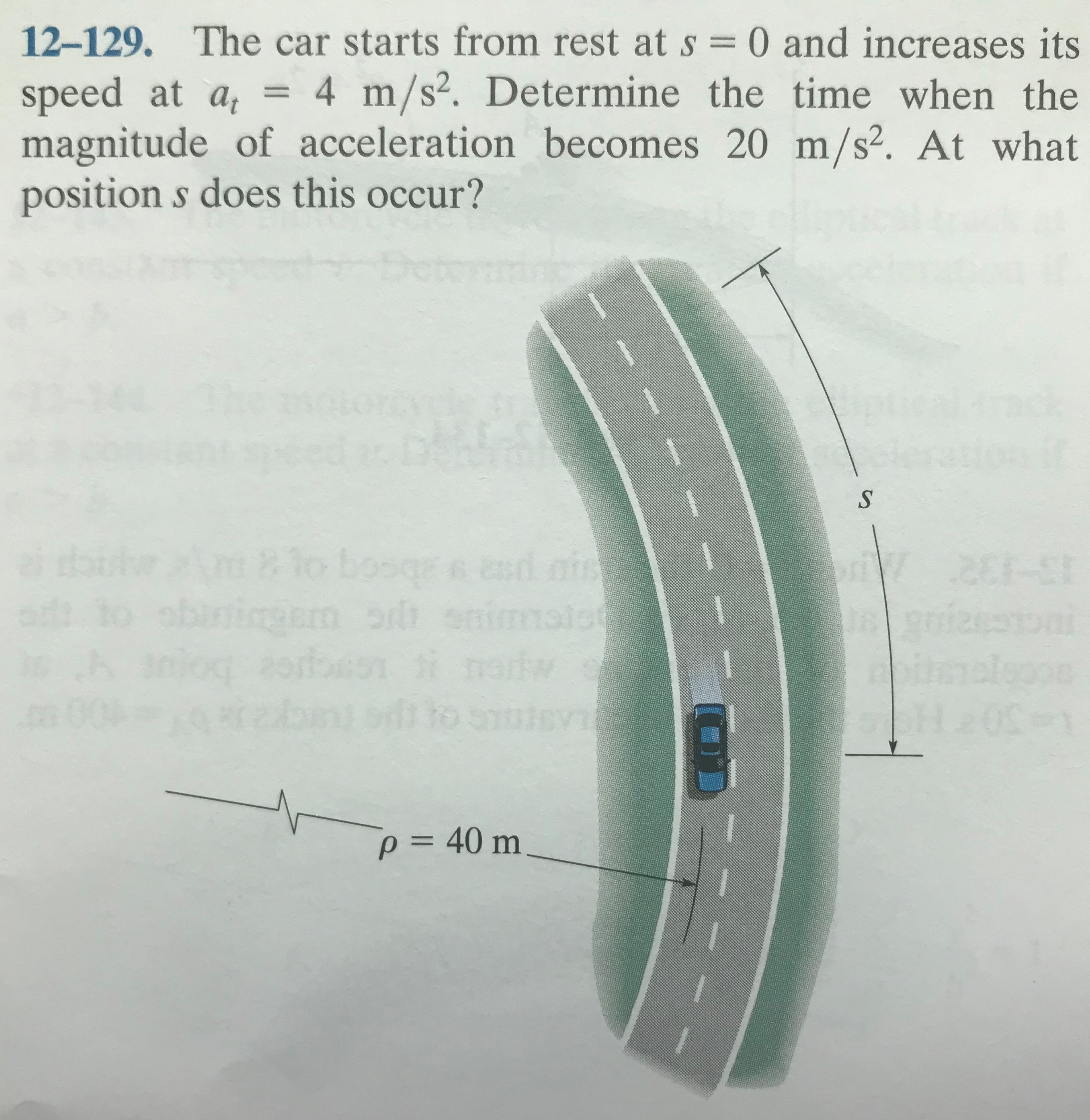 12-129. The car starts from rest at s =0 and increases its speed at a, = magnitude of acceleration becomes 20 m/s?. At what position s does this occur? 4 m/s2. Determine the time when the %3D Dete grssd nis 8lo bos nogorbon i natw p = 40 m %3D