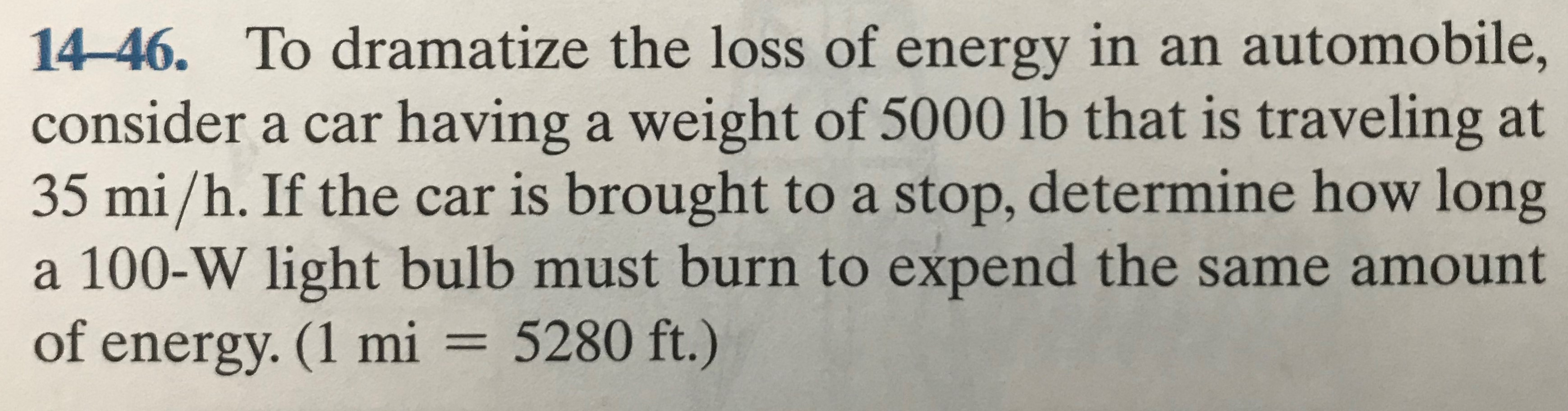14-46. To dramatize the loss of energy in an automobile, consider a car having a weight of 5000 lb that is traveling at 35 mi/h. If the car is brought to a stop, determine how long a 100-W light bulb must burn to expend the same amount of energy. (1 mi = 5280 ft.)