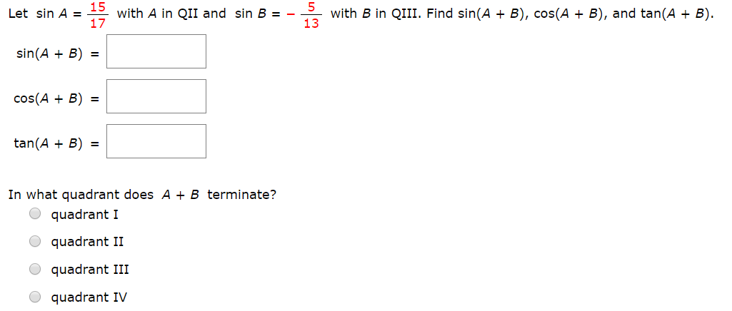 15 with A in QIII and sin B - 17 with B in QIII. Find sin(A B), cos(A + B), and tan(A B) 13 Let sin A sin(AB) cos(AB)= tan(AB) In what quadrant does A + B terminate? quadrant I quadrant II quadrant III quadrant IV