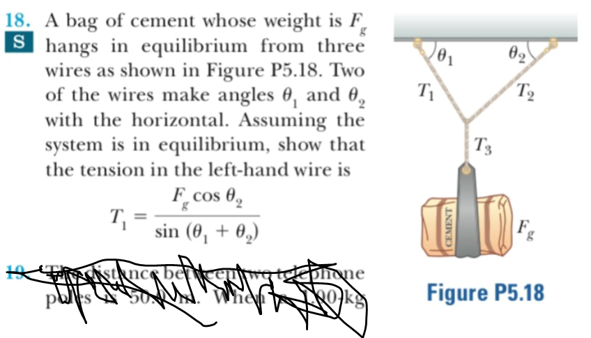 18. A bag of cement whose weight is F, Shangs in equilibrium from three wires as shown in Figure P5.18. Two of the wires make angles 0, and 0 with the horizontal. Assuming the system is in equilibrium, show that g ө2 T2 T'3 the tension in the left-hand wire is F_cos g sin (00, ksqncs bertkaurg teeonone When Figure P5.18 Okg CEMENT