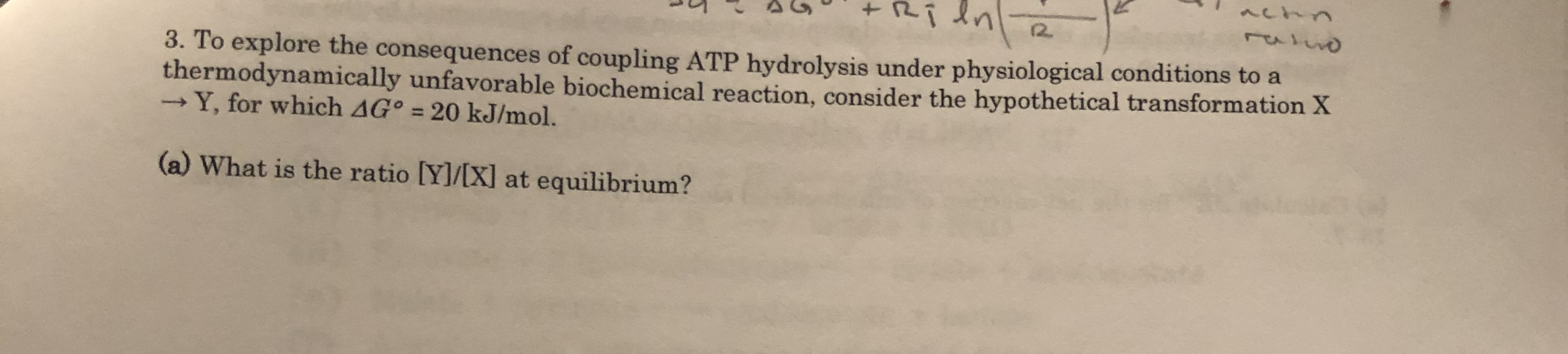 Ri dn 12. 3. To explore the consequences of coupling ATP hydrolysis under physiological conditions to a thermodynamically unfavorable biochemical reaction, consider the hypothetical transformation X -Y, for which AG° = 20 kJ/mol. (a) What is the ratio [Y]/[X] at equilibrium?
