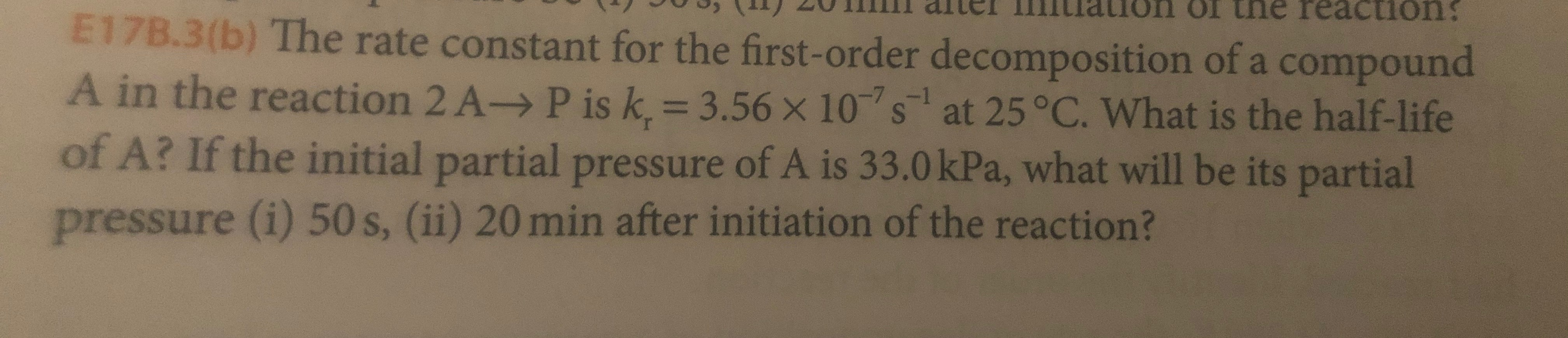 aion ol tne reaction E17B.3(b) The rate constant for the first-order decomposition of a compound A in the reaction 2 A-> P is k. 3.56 x 10s at 25 °C. What is the half-life of A? If the initial partial pressure of A is 33.0 kPa, what will be its partial pressure (i) 50 s, (ii) 20 min after initiation of the reaction?