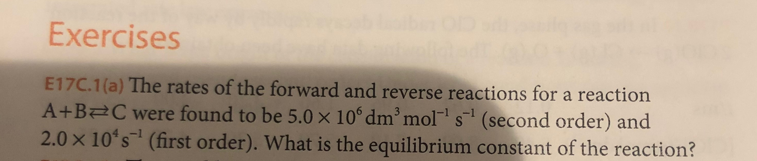 Exercises E17C.1(a) The rates of the forward and reverse reactions for a reaction A+B C were found to be 5.0 x 10° dm mol s (second order) and 2.0 x 10 s (first order). What is the equilibrium constant of the reaction? 3