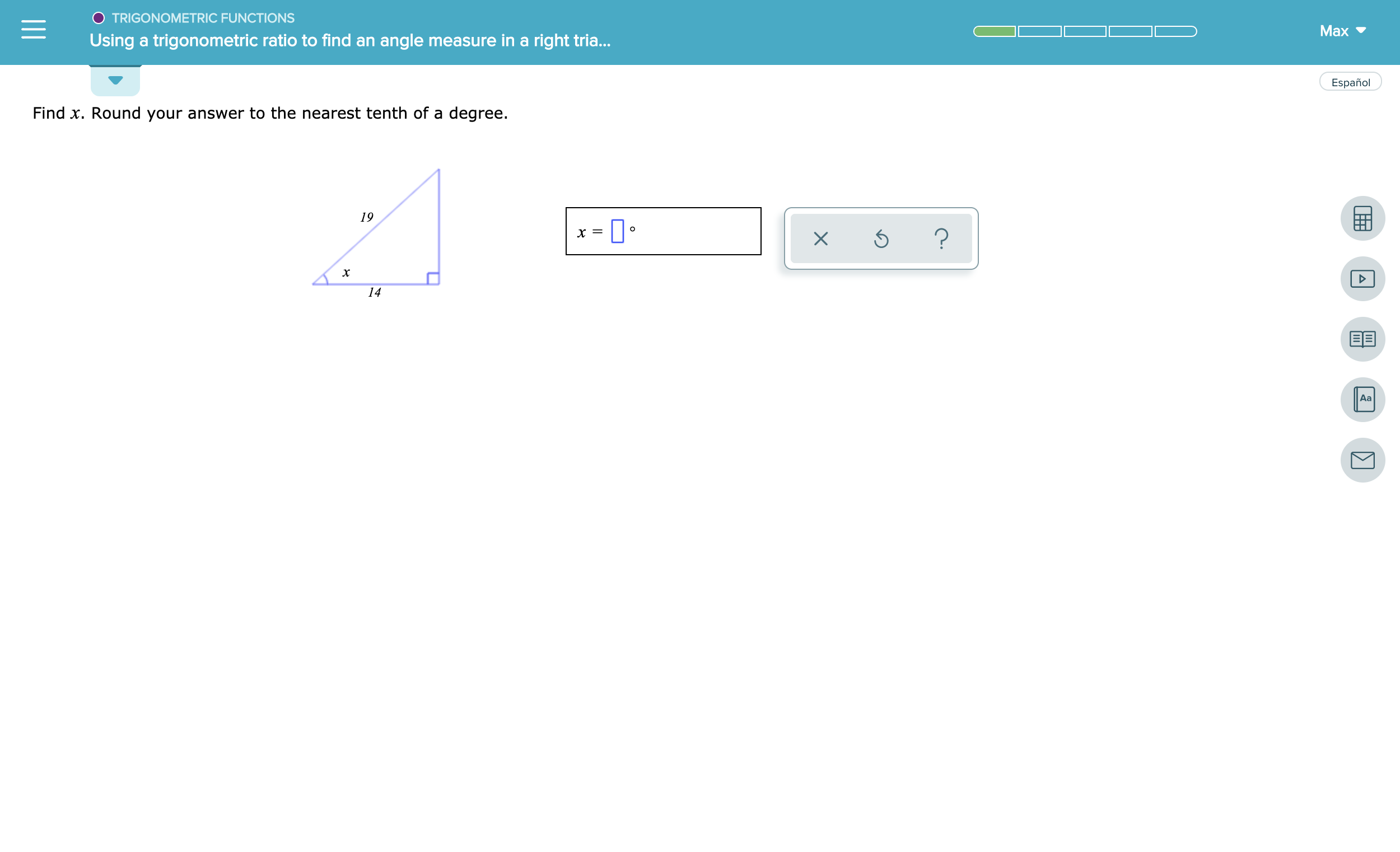 TRIGONOMETRIC FUNCTIONS Mаx Using a trigonometric ratio to find an angle measure in a right tria... Español Find x. Round your answer to the nearest tenth of a degree. 19 O ? х — х 14 Aa