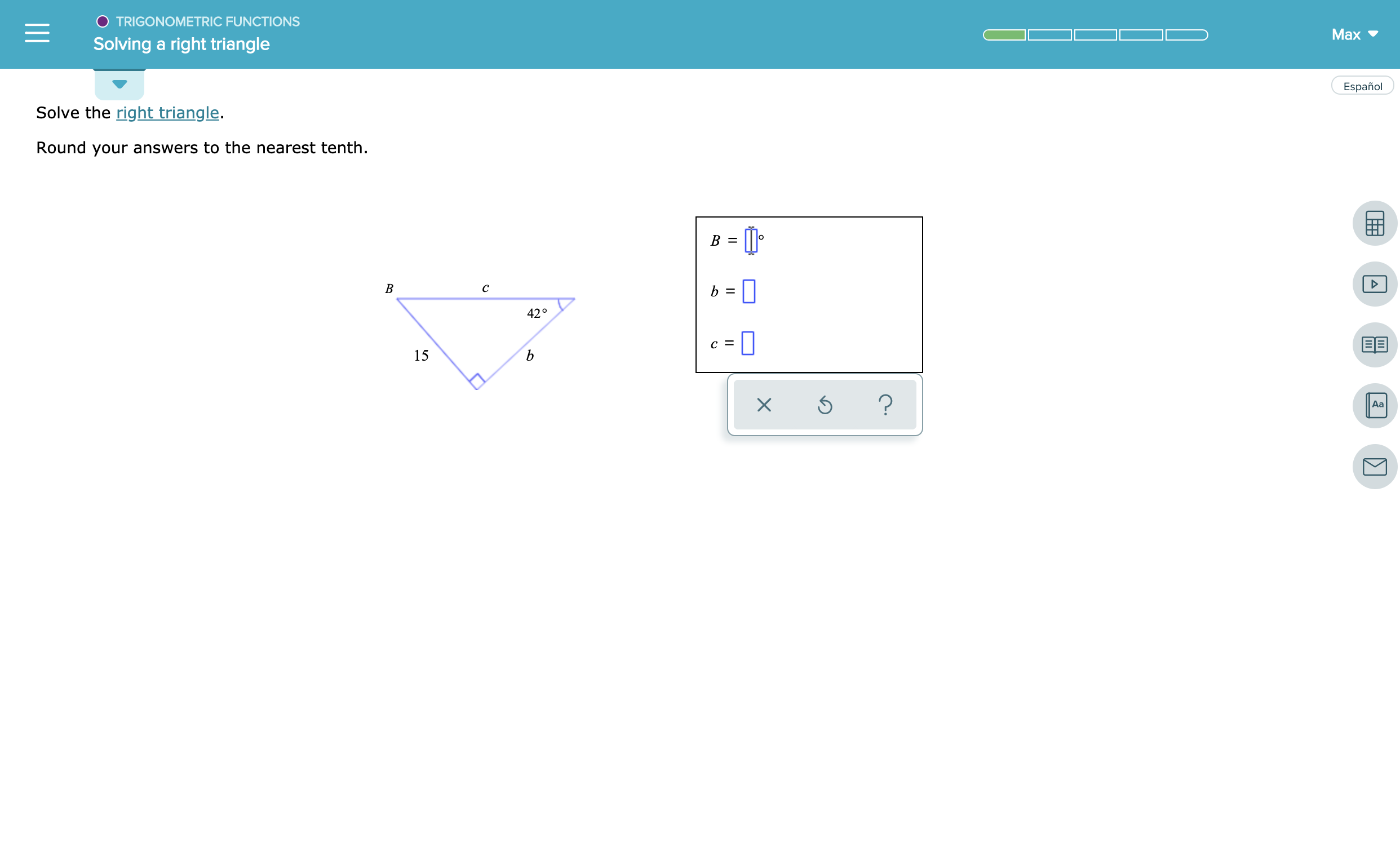 O TRIGONOMETRIC FUNCTIONS Max Solving a right triangle Español Solve the right triangle. Round your answers to the nearest tenth. B = B с 420 с %3 15 ? Aa