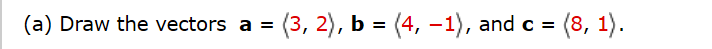 (3, 2), b = (4, –1), and c = =(8, 1). (a) Draw the vectors a =