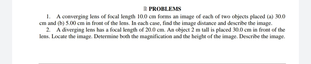 I PROBLEMS 1. A converging lens of focal length 10.0 cm forms an image of each of two objects placed (a) 30.0 cm and (b) 5.00 cm in front of the lens. In each case, find the image distance and describe the image. 2. A diverging lens has a focal length of 20.0 cm. An object 2 m tall is placed 30.0 cm in front of the lens. Locate the image. Determine both the magnification and the height of the image. Describe the image.