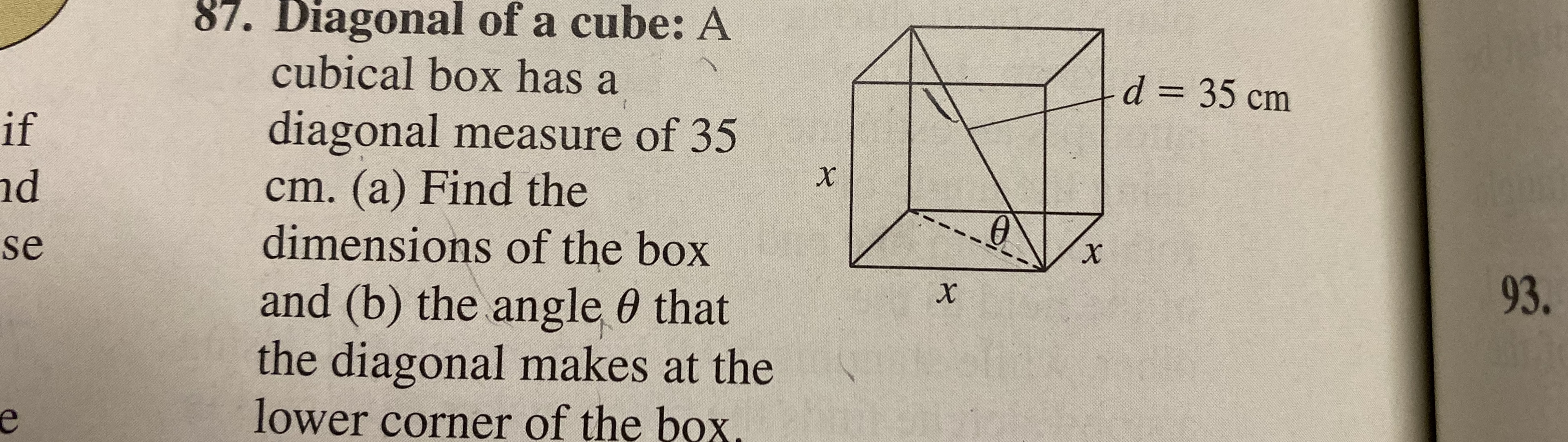 87. Diagonal of a cube: A cubical box has a diagonal measure of 35 cm. (a) Find the dimensions of the box and (b) the angle 0 that the diagonal makes at the lower corner of the box. d 35 cm if d se 93.