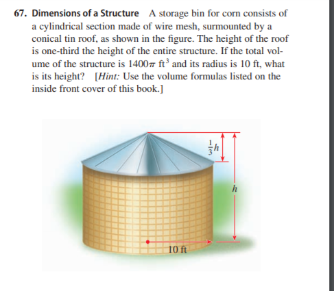 67. Dimensions of a Structure A storage bin for corn consists of a cylindrical section made of wire mesh, surmounted by a conical tin roof, as shown in the figure. The height of the roof is one-third the height of the entire structure. If the total vol- ume of the structure is 1400 ft² and its radius is 10 ft, what is its height? [Hint: Use the volume formulas listed on the inside front cover of this book.] 10 ft