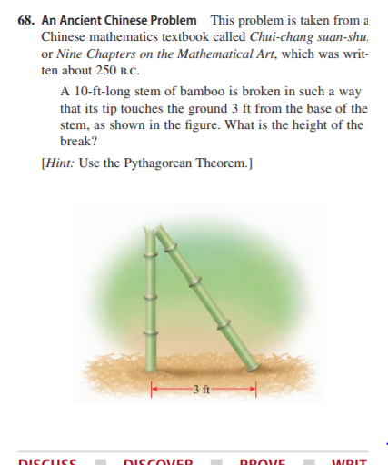 68. An Ancient Chinese Problem This problem is taken from a Chinese mathematics textbook called Chui-chang suan-shu, or Nine Chapters on the Mathematical Art, which was writ- ten about 250 B.C. A 10-ft-long stem of bamboo is broken in such a way that its tip touches the ground 3 ft from the base of the stem, as shown in the figure. What is the height of the break? [Hint: Use the Pythagorean Theorem.] 3 ft DISCUSS DISCOVER DROVE WRIT