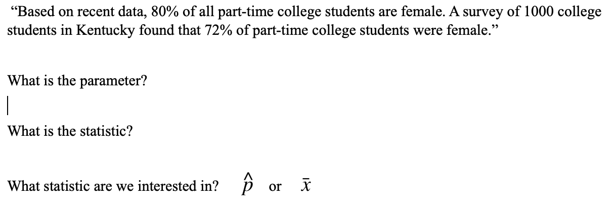 """""""Based on recent data, 80% of all part-time college students are female. A survey of 1000 college students in Kentucky found that 72% of part-time college students were female."""" What is the parameter? What is the statistic? What statistic are we interested in? p or X"""