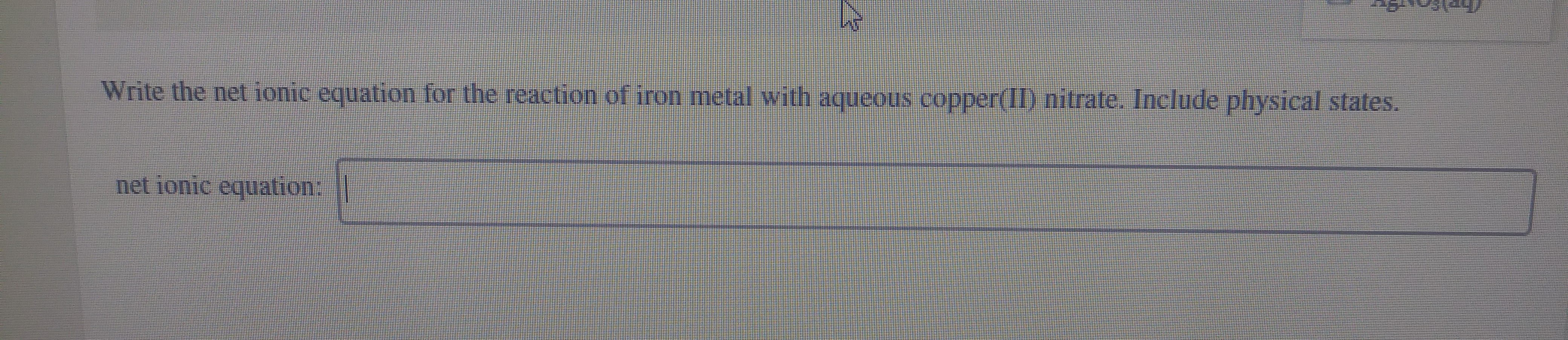 Write the net ionic equation for the reaction of iron metal with aqueous copper(II) nitrate. Include physical states. net ionic equation: ||