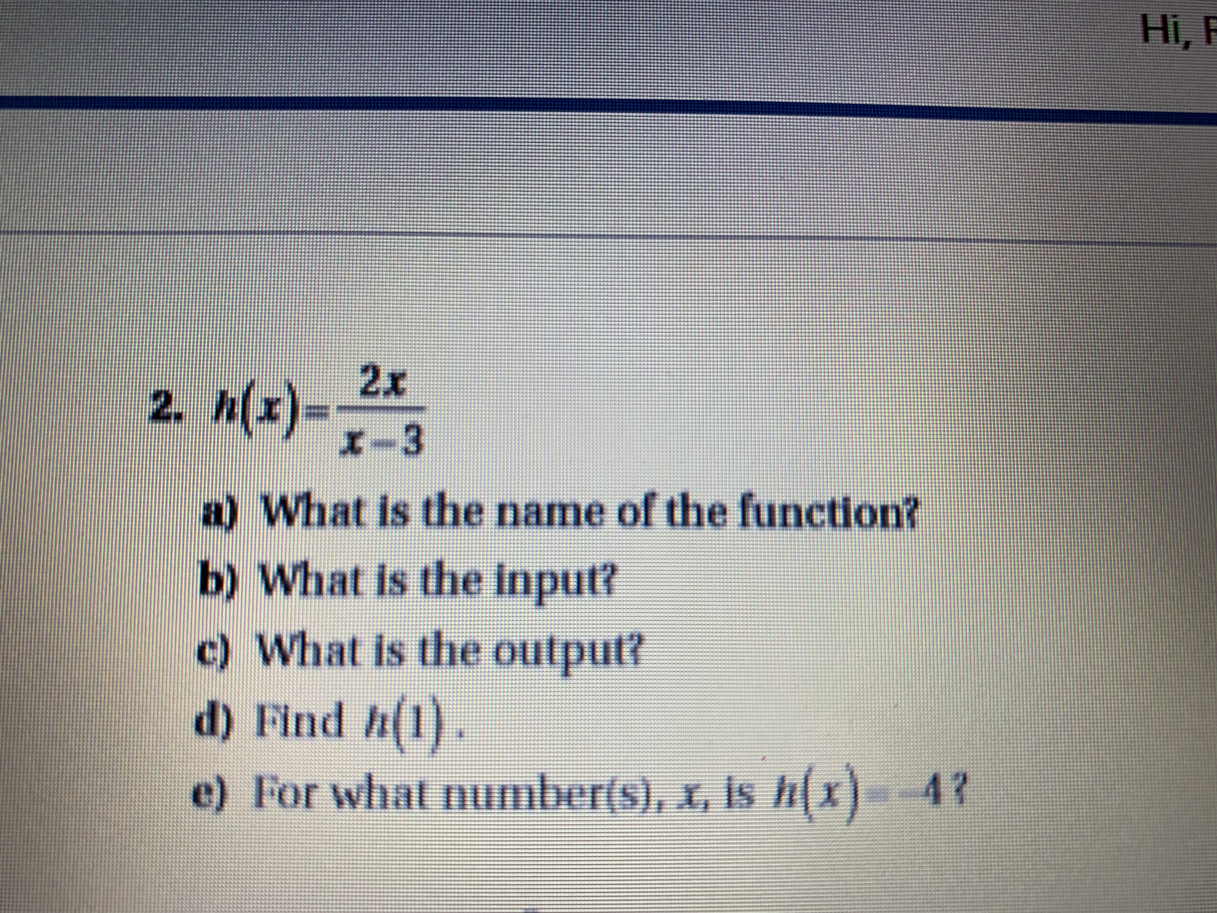 Hi, F 2x 2. Mz)= -3 What is the name of the function b) What is the input? c) What is the output? d) Find h(1). 42 e) For what number(s), , is h