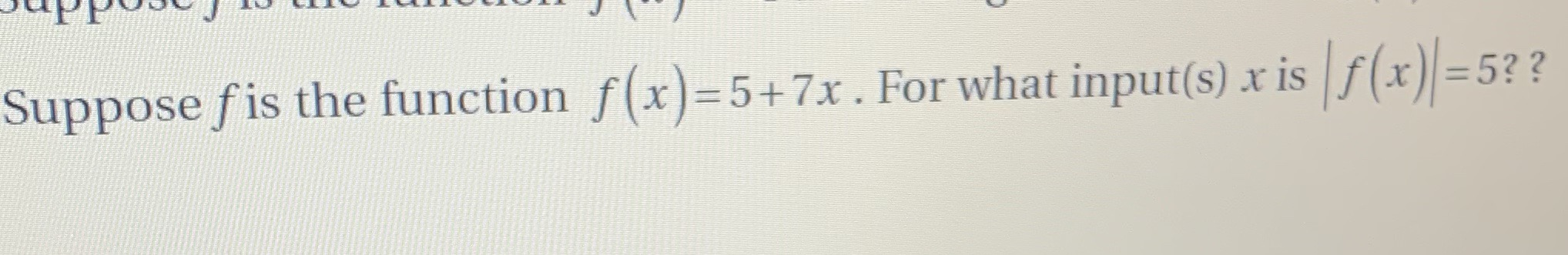 Suppose fis the function f(x)-5+ 7x . For what input(s) x isf(x)=5??