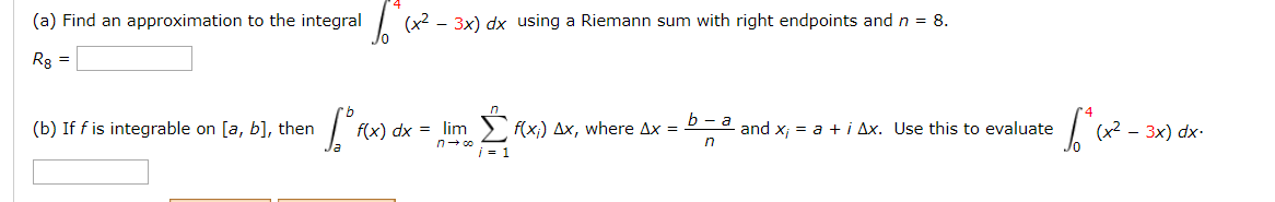 (a) Find an approximation to the integral (x2 - 3x) dx using a Riemann sum with right endpoints and n = 8. Rg = l.Σωκ lim > f(x;) Ax, where Ax = P-a and x; = a +i Ax. Use this to evaluate (b) If f is integrable on [a, b], then f(x) dx = 3x) dx-