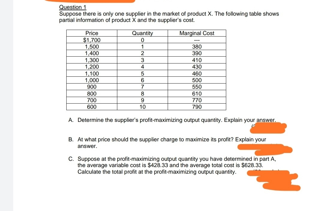 Question 1 Suppose there is only one supplier in the market of product X. The following table shows partial information of product X and the supplier's cost. Marginal Cost Price Quantity $1,700 1,500 1,400 1,300 1,200 1,100 1,000 0 1 380 2 390 3 410 430 5 460 6 500 900 7 550 800 610 8 700 9 770 600 10 790 A. Determine the supplier's profit-maximizing output quantity. Explain your answer. B. At what price should the supplier charge to maximize its profit? Explain your answer. C. Suppose at the profit-maximizing output quantity you have determined in part A, the average variable cost is $428.33 and the average total cost is $628.33. Calculate the total profit at the profit-maximizing output quantity