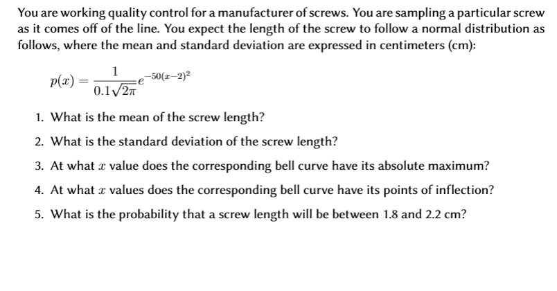 You are working quality control for a manufacturer of screws. You are sampling a particular screw as it comes off of the line. You expect the length of the screw to followa normal distribution as follows, where the mean and standard deviation are expressed in centimeters (cm) 1 50(z-2)2 p(x) 0.1 2T 1. What is the mean of the screw length? 2. What is the standard deviation of the screw length? 3. At what value does the corresponding bell curve have its absolute maximum? 4. At what values does the corresponding bell curve have its points of inflection? 5. What is the probability that a screw length will be between 1.8 and 2.2 cm?